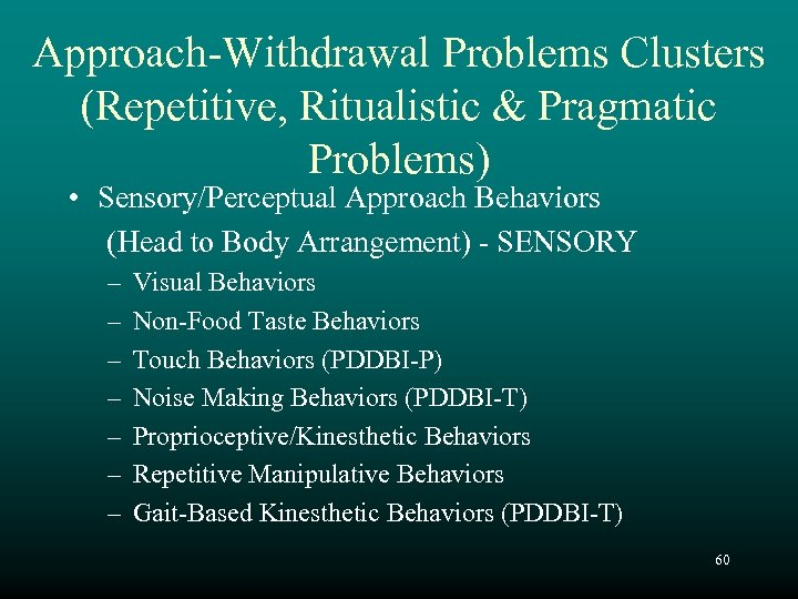 Approach-Withdrawal Problems Clusters (Repetitive, Ritualistic & Pragmatic Problems) • Sensory/Perceptual Approach Behaviors (Head to