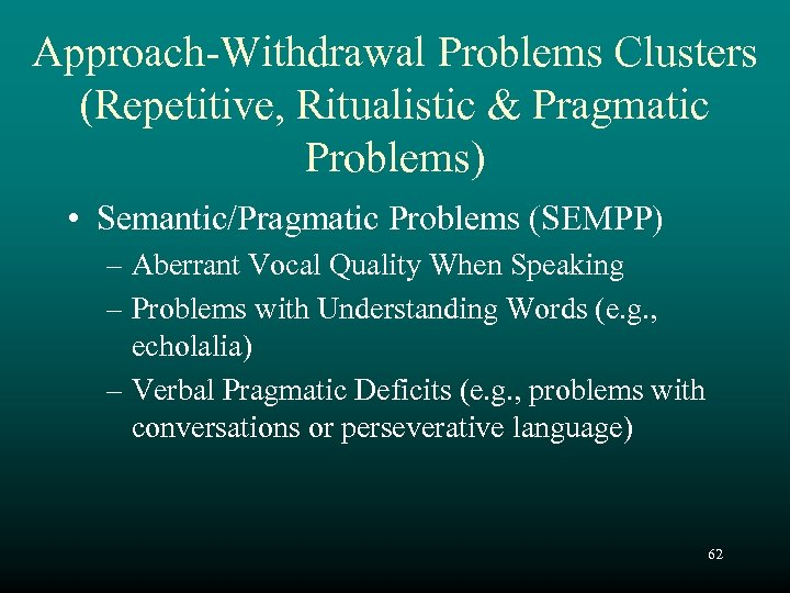 Approach-Withdrawal Problems Clusters (Repetitive, Ritualistic & Pragmatic Problems) • Semantic/Pragmatic Problems (SEMPP) – Aberrant