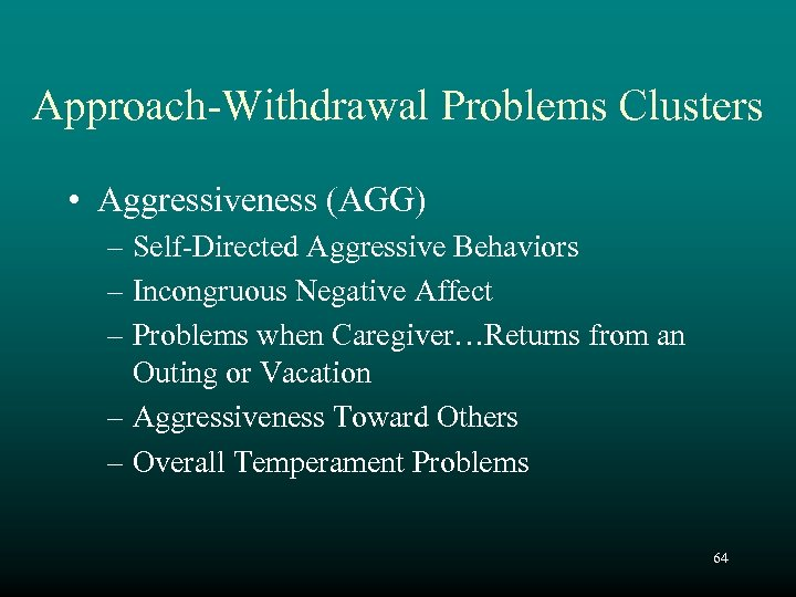 Approach-Withdrawal Problems Clusters • Aggressiveness (AGG) – Self-Directed Aggressive Behaviors – Incongruous Negative Affect