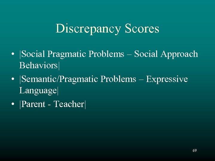 Discrepancy Scores • Social Pragmatic Problems – Social Approach Behaviors • Semantic/Pragmatic Problems –