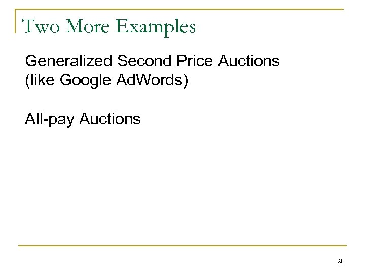 Two More Examples Generalized Second Price Auctions (like Google Ad. Words) All-pay Auctions 21