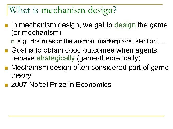 What is mechanism design? n In mechanism design, we get to design the game