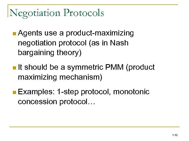 Negotiation Protocols n Agents use a product-maximizing negotiation protocol (as in Nash bargaining theory)