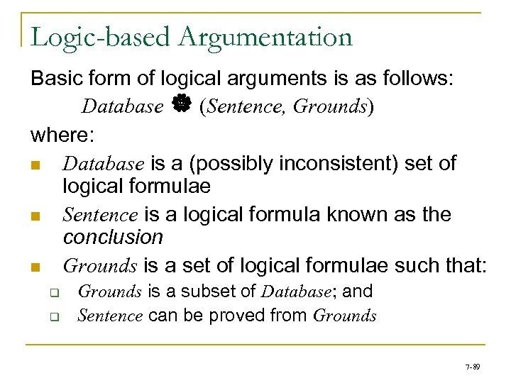 Logic-based Argumentation Basic form of logical arguments is as follows: Database | (Sentence, Grounds)