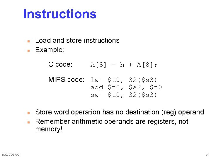 Instructions n n Load and store instructions Example: C code: A[8] = h +