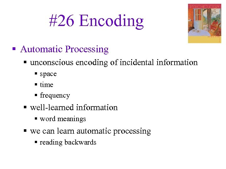 #26 Encoding § Automatic Processing § unconscious encoding of incidental information § space §