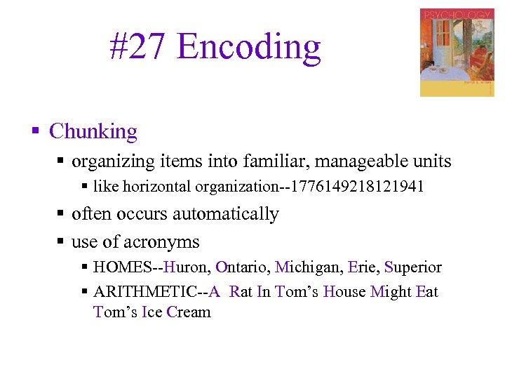 #27 Encoding § Chunking § organizing items into familiar, manageable units § like horizontal