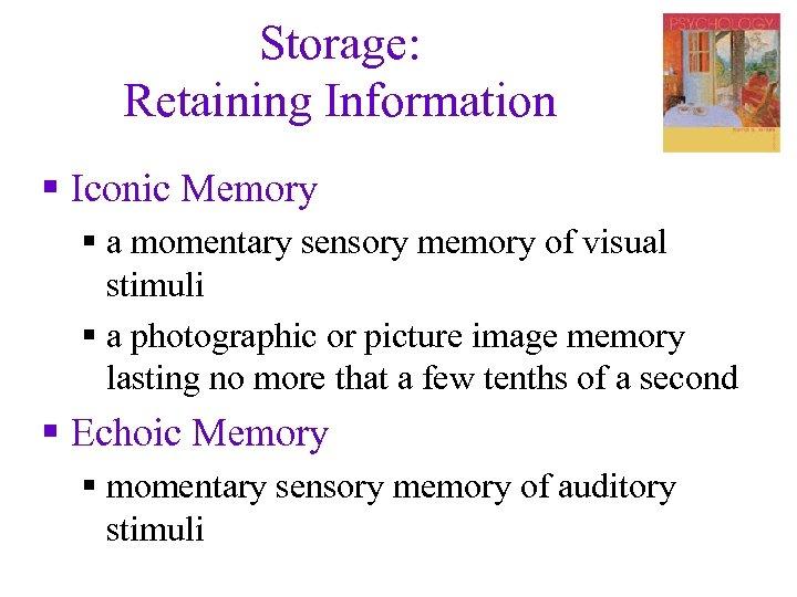 Storage: Retaining Information § Iconic Memory § a momentary sensory memory of visual stimuli