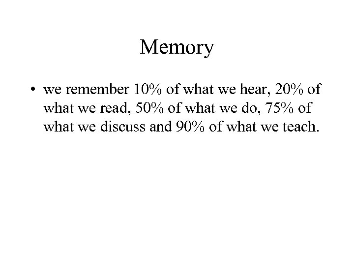 Memory • we remember 10% of what we hear, 20% of what we read,