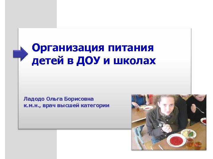 Организация питания детей в ДОУ и школах Ладодо Ольга Борисовна к. м. н. ,