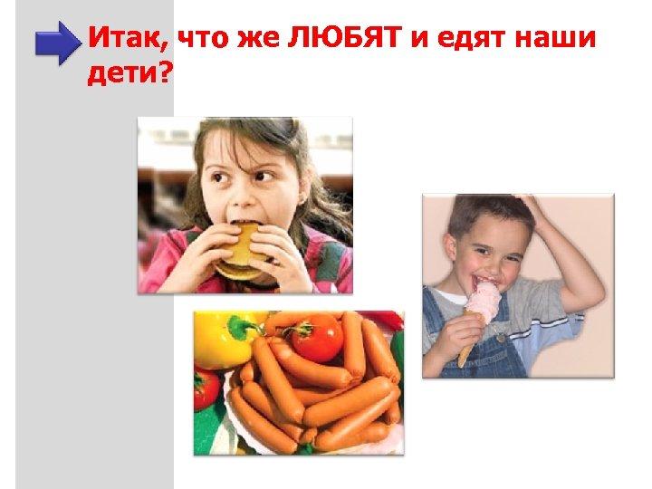 Итак, что же ЛЮБЯТ и едят наши дети?