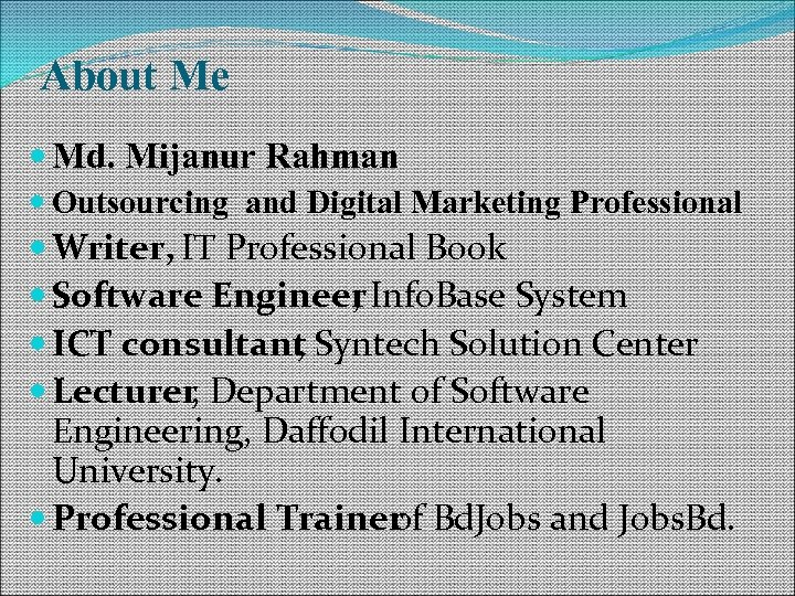 About Me Md. Mijanur Rahman Outsourcing and Digital Marketing Professional Writer, IT Professional Book