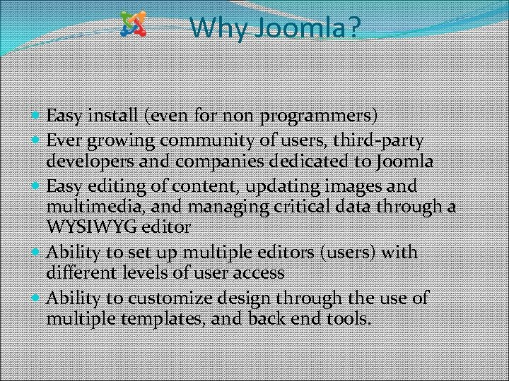 Why Joomla? Easy install (even for non programmers) Ever growing community of users, third-party