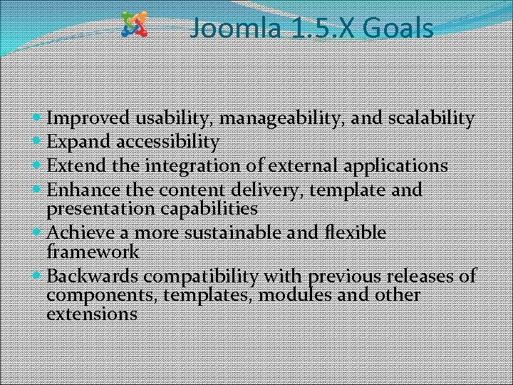 Joomla 1. 5. X Goals Improved usability, manageability, and scalability Expand accessibility Extend the