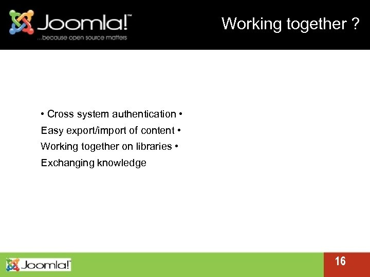 Working together ? • Cross system authentication • Easy export/import of content • Working