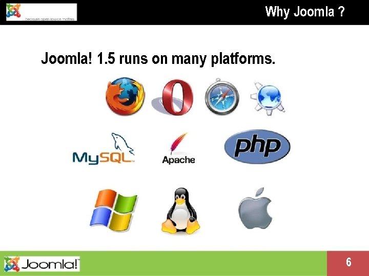 Why Joomla ? Joomla! 1. 5 runs on many platforms. Presentation name change me