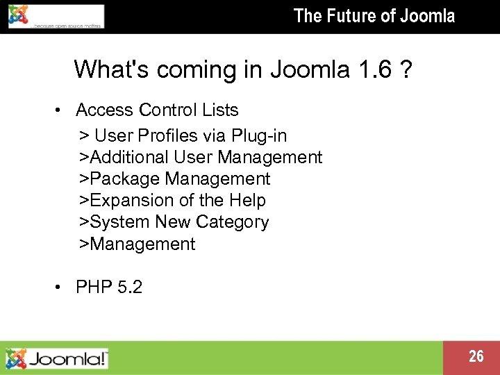 The Future of Joomla What's coming in Joomla 1. 6 ? • Access Control