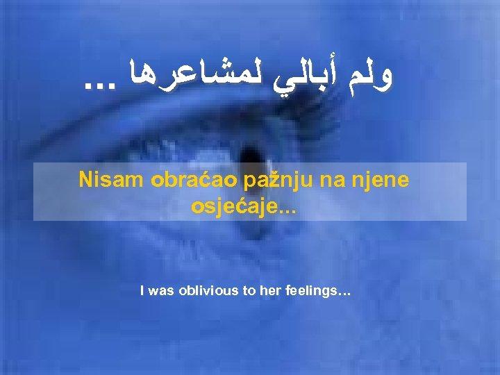 . . . ﻭﻟﻢ ﺃﺒﺎﻟﻲ ﻟﻤﺸﺎﻋﺮﻫﺎ Nisam obraćao pažnju na njene osjećaje. . .