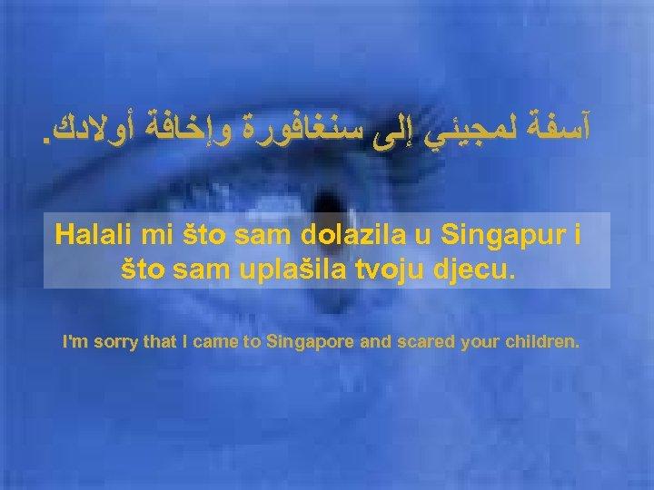 . آﺴﻔﺔ ﻟﻤﺠﻴﺌﻲ ﺇﻟﻰ ﺳﻨﻐﺎﻓﻮﺭﺓ ﻭﺇﺧﺎﻓﺔ ﺃﻮﻻﺩﻙ Halali mi što sam dolazila u Singapur