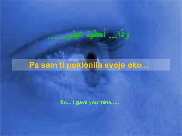 . . . ﻭﺫﺍ. . . ﺃﻌﻄﻴﺘ ﻋﻴﻨﻲ Pa sam ti poklonila svoje oko.