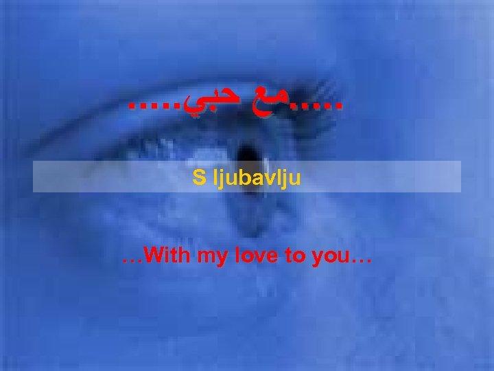 . . ﻣﻊ ﺣﺒﻲ S ljubavlju …With my love to you…