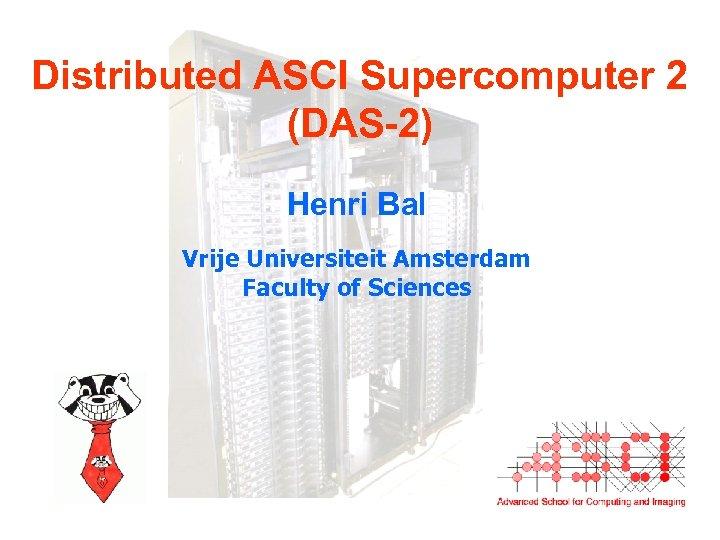 Distributed ASCI Supercomputer 2 (DAS-2) Henri Bal Vrije Universiteit Amsterdam Faculty of Sciences