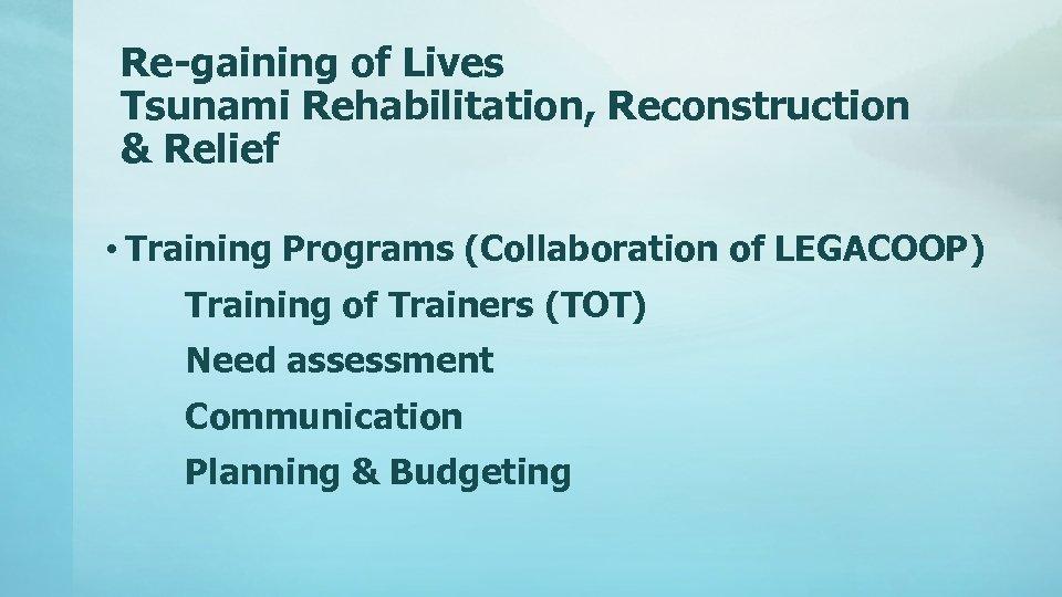 Re-gaining of Lives Tsunami Rehabilitation, Reconstruction & Relief • Training Programs (Collaboration of LEGACOOP)