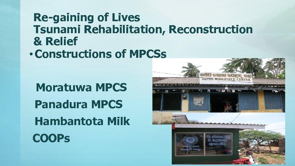 Re-gaining of Lives Tsunami Rehabilitation, Reconstruction & Relief • Constructions of MPCSs Moratuwa MPCS