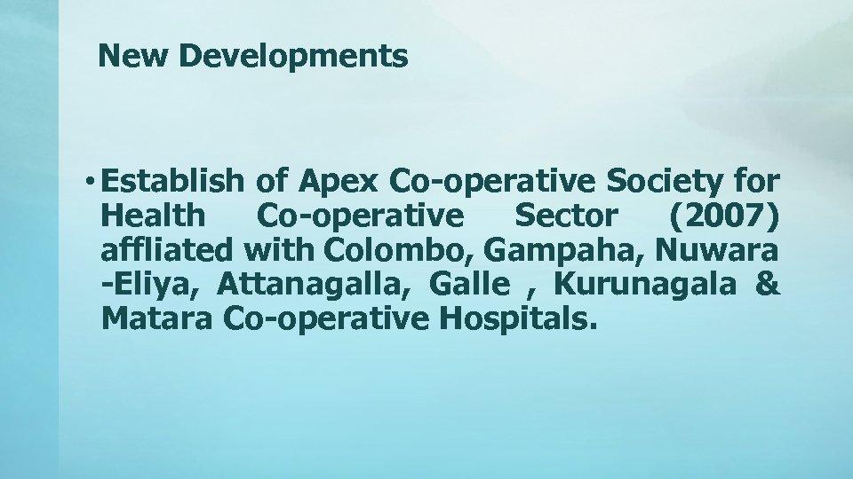 New Developments • Establish of Apex Co-operative Society for Health Co-operative Sector (2007) affliated