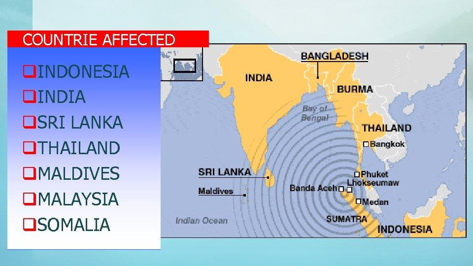 COUNTRIE AFFECTED q. INDONESIA q. INDIA q. SRI LANKA q. THAILAND q. MALDIVES q.