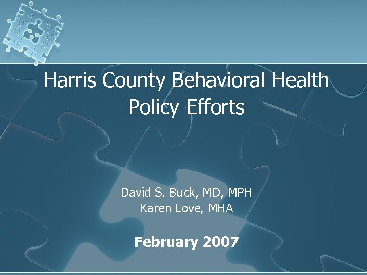 Harris County Behavioral Health Policy Efforts David S. Buck, MD, MPH Karen Love, MHA