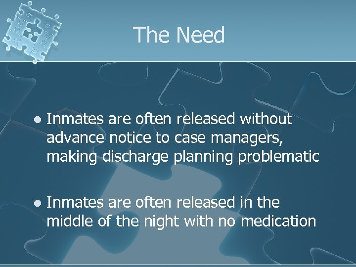 The Need l Inmates are often released without advance notice to case managers, making