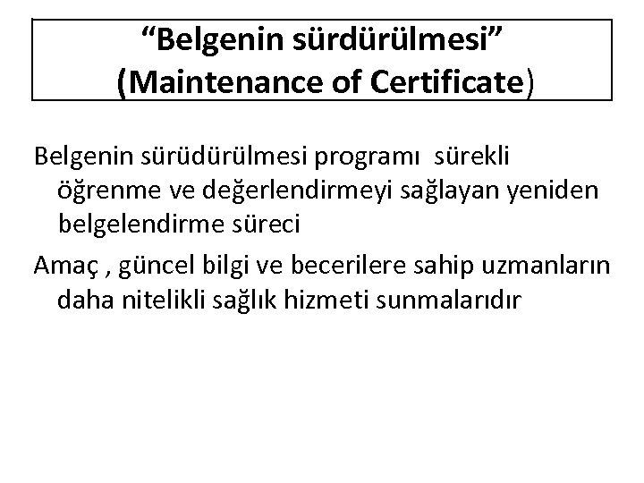 """""""Belgenin sürdürülmesi"""" (Maintenance of Certificate) Belgenin sürüdürülmesi programı sürekli öğrenme ve değerlendirmeyi sağlayan yeniden"""