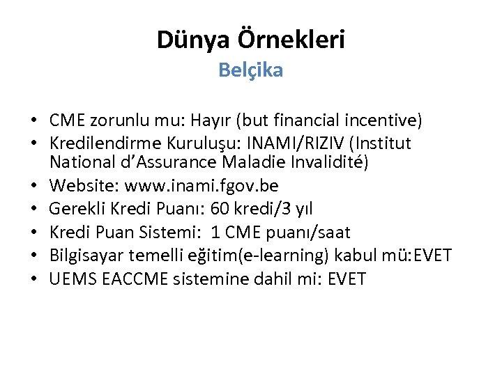 Dünya Örnekleri Belçika • CME zorunlu mu: Hayır (but financial incentive) • Kredilendirme Kuruluşu: