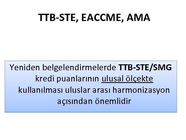 TTB-STE, EACCME, AMA Yeniden belgelendirmelerde TTB-STE/SMG kredi puanlarının ulusal ölçekte kullanılması uluslar arası harmonizasyon