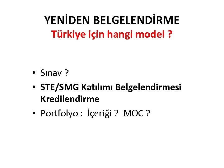 YENİDEN BELGELENDİRME Türkiye için hangi model ? • Sınav ? • STE/SMG Katılımı Belgelendirmesi