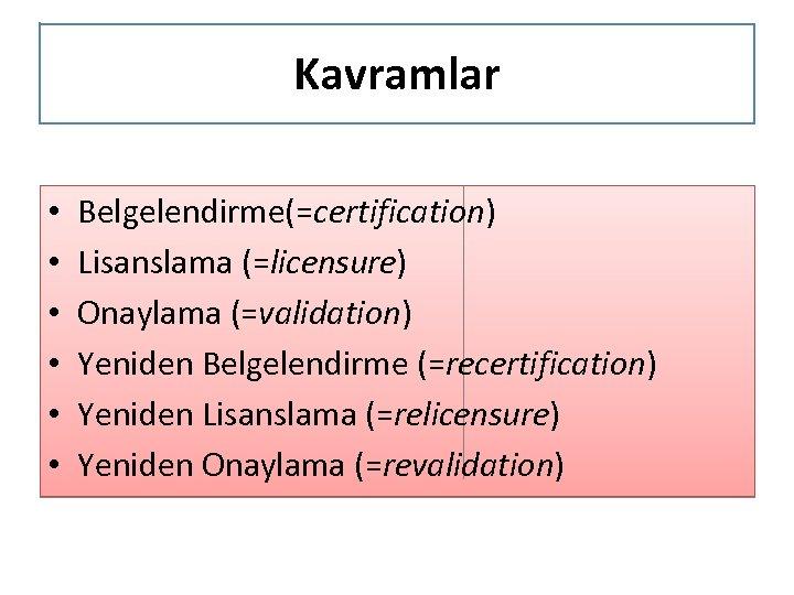 Kavramlar • • • Belgelendirme(=certification) Lisanslama (=licensure) Onaylama (=validation) Yeniden Belgelendirme (=recertification) Yeniden Lisanslama