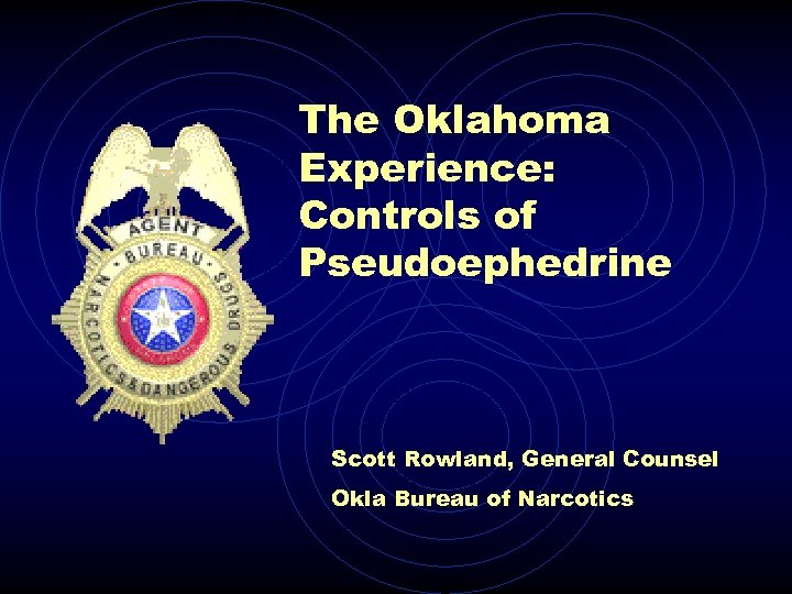 The Oklahoma Experience: Controls of Pseudoephedrine Scott Rowland, General Counsel Okla Bureau of