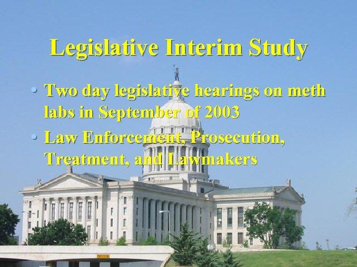 Legislative Interim Study • Two day legislative hearings on meth labs in September of