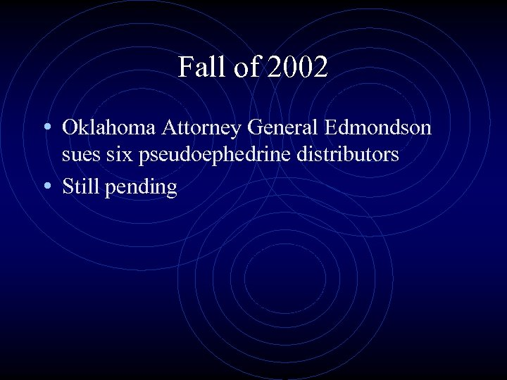 Fall of 2002 • Oklahoma Attorney General Edmondson sues six pseudoephedrine distributors • Still