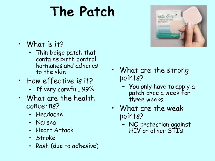 The Patch • What is it? – Thin beige patch that contains birth control