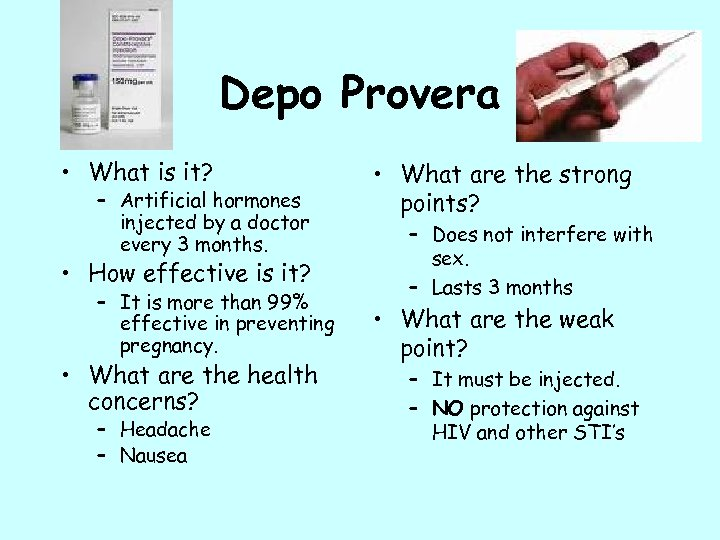 Depo Provera • What is it? – Artificial hormones injected by a doctor every