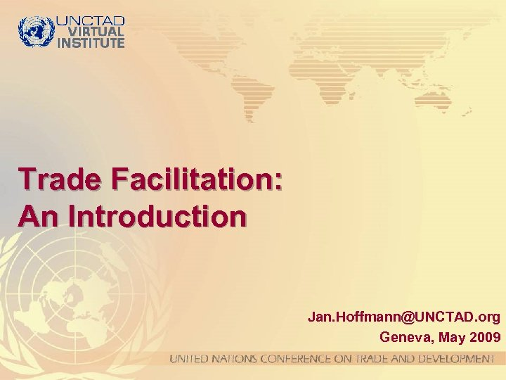 Trade Facilitation: An Introduction Jan. Hoffmann@UNCTAD. org Geneva, May 2009
