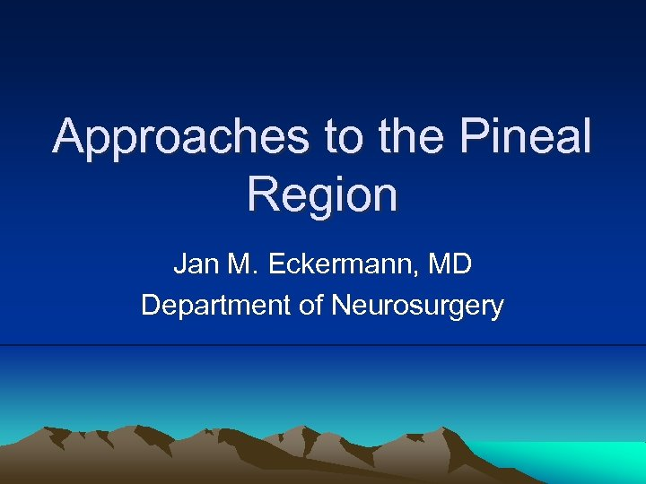 Approaches to the Pineal Region Jan M. Eckermann, MD Department of Neurosurgery
