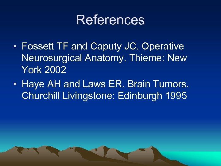 References • Fossett TF and Caputy JC. Operative Neurosurgical Anatomy. Thieme: New York 2002