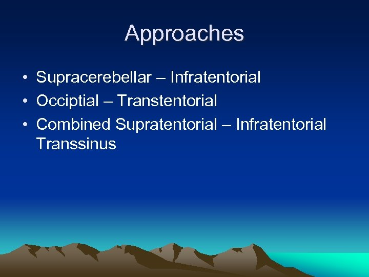 Approaches • Supracerebellar – Infratentorial • Occiptial – Transtentorial • Combined Supratentorial – Infratentorial