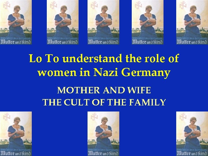Lo To understand the role of women in Nazi Germany MOTHER AND WIFE THE
