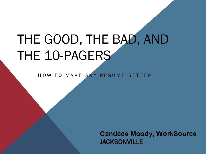 THE GOOD, THE BAD, AND THE 10 -PAGERS HOW TO MAKE ANY RESUME BETTER