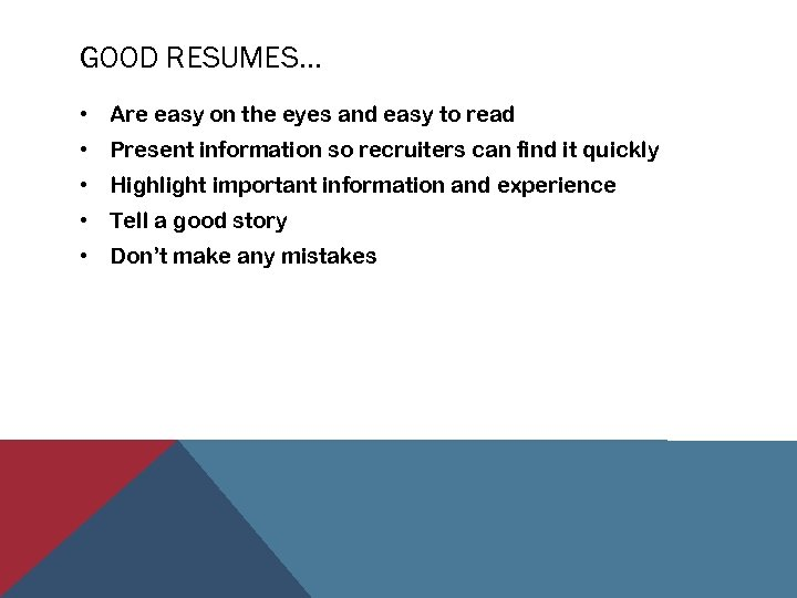 GOOD RESUMES… • Are easy on the eyes and easy to read • Present