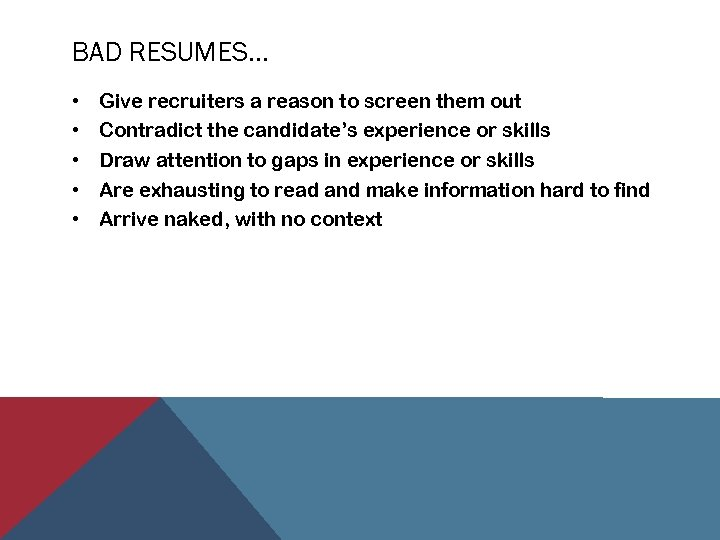 BAD RESUMES… • • • Give recruiters a reason to screen them out Contradict